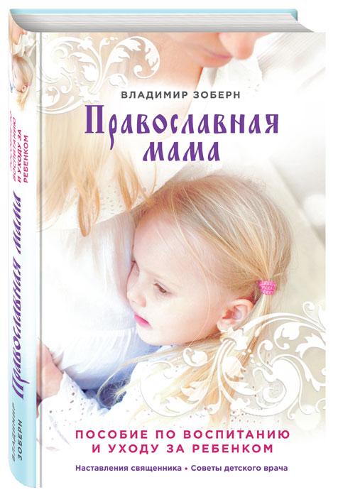 Фото Владимир Зоберн Православная мама. Пособие по воспитанию и уходу за ребенком. Купить  в РФ