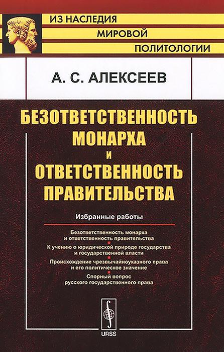 Фото А. С. Алексеев Безответственность монарха и ответственность правительства. Избранные работы. Купить  в РФ