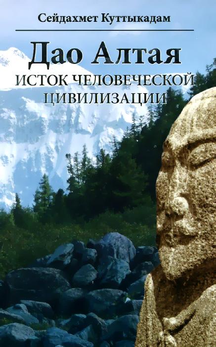 Фото Сейдахмет Куттыкадам Дао Алтая. Исток человеческой цивилизации. Купить  в РФ