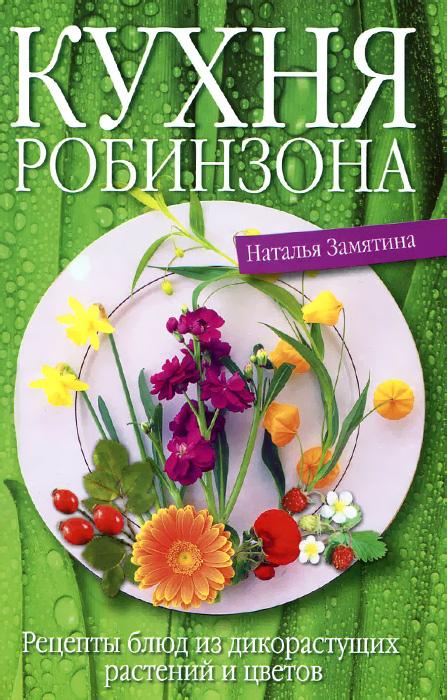 Фото Наталья Замятина Кухня Робинзона. Рецепты блюд из дикорастущих растений и цветов. Купить  в РФ