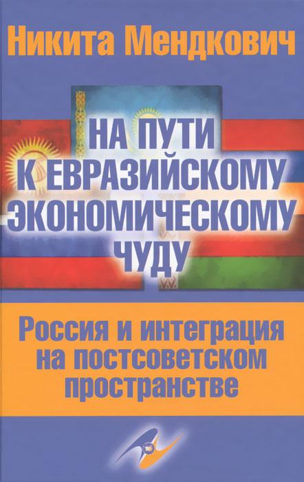 Фото Никита Мендкович На пути к евразийскому экономическому чуду. Россия и интеграция на постсоветском пространстве. Купить  в РФ