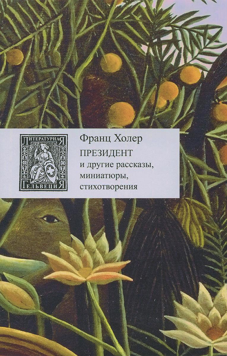 Фото Франц Холер Президент и другие рассказы, миниатюры, стихотворения. Купить  в РФ