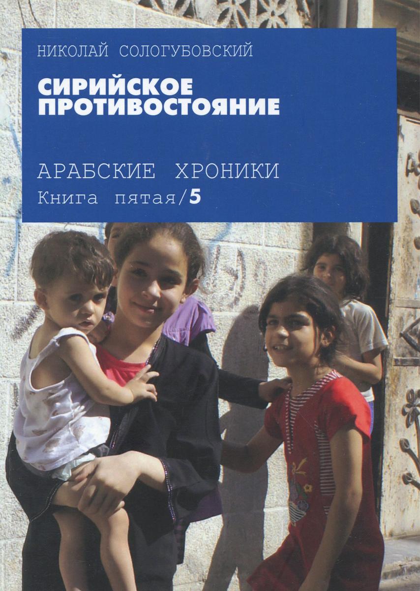 Фото Николай Сологубовский Арабские хроники. Книга 5. Сирийское противостояние. Купить  в РФ