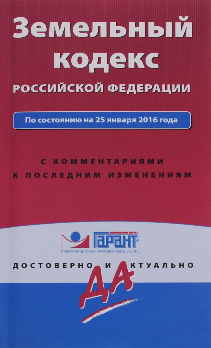 Фото Земельный кодекс Российской Федерации по состоянию на 25 января 2016 года с комментариями к последним изменениям. Купить  в РФ