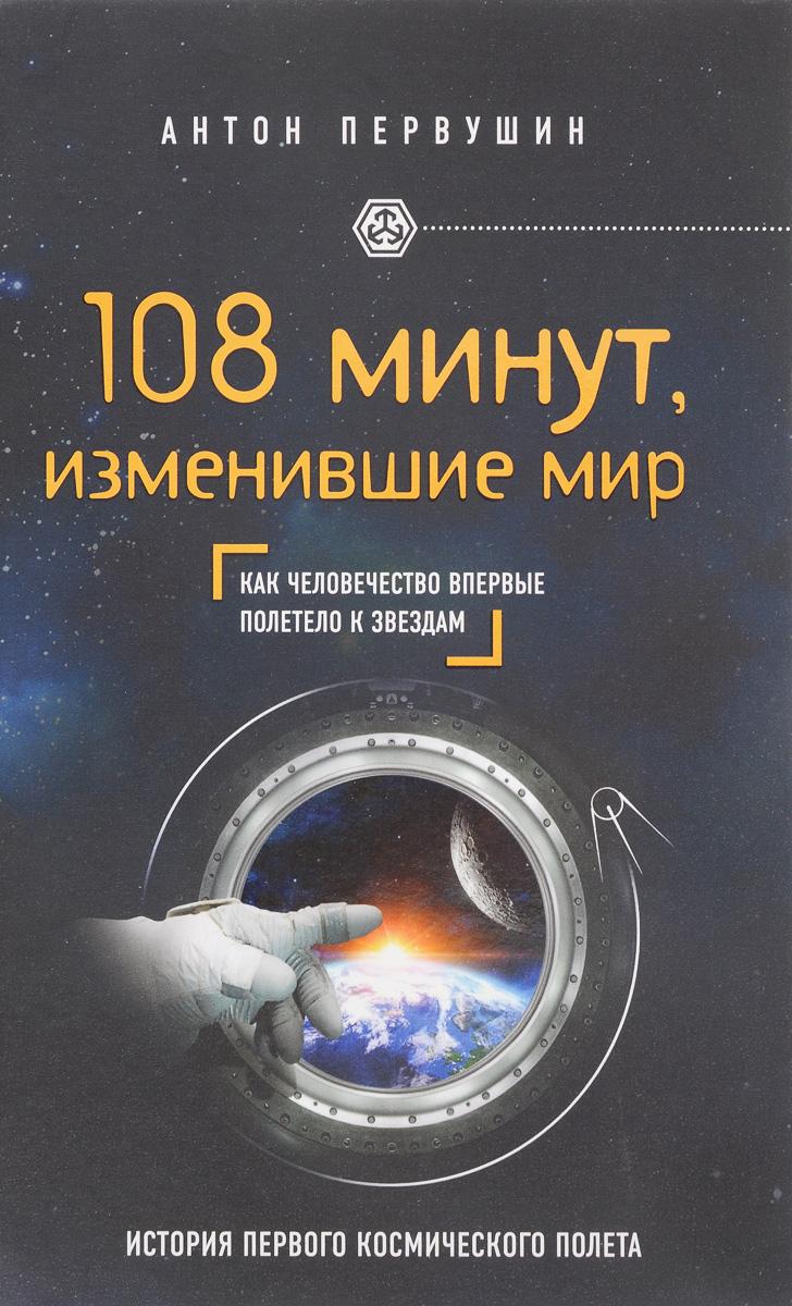 Фото Антон Первушин 108 минут, изменившие мир. Как человечество впервые полетело к звездам. Купить  в РФ