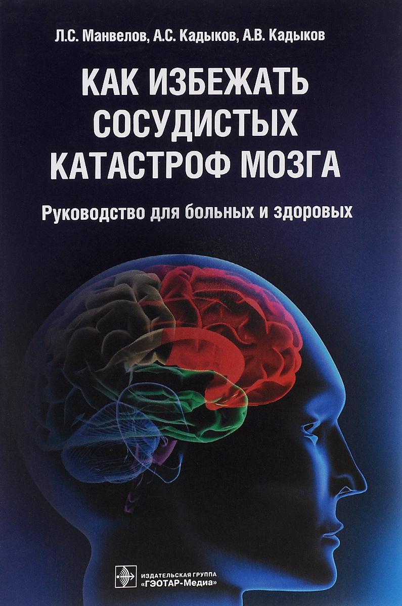 Фото Л. С. Манвелов, А. С. Кадыков, А. В. Кадыков Как избежать сосудистых катастроф мозга. Руководство для больных и здоровых. Купить  в РФ