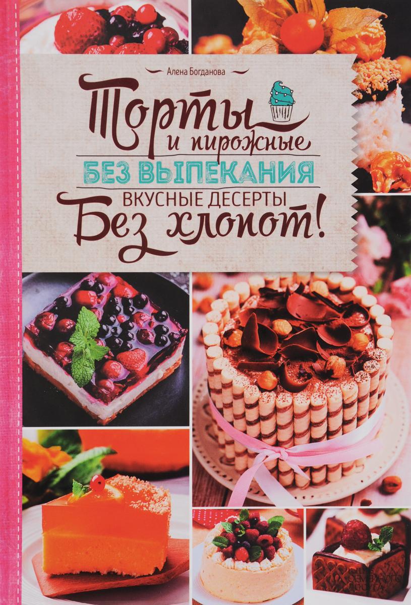 Фото Алена Богданова Торты и пирожные без выпекания. Вкусные десерты без хлопот!. Купить  в РФ