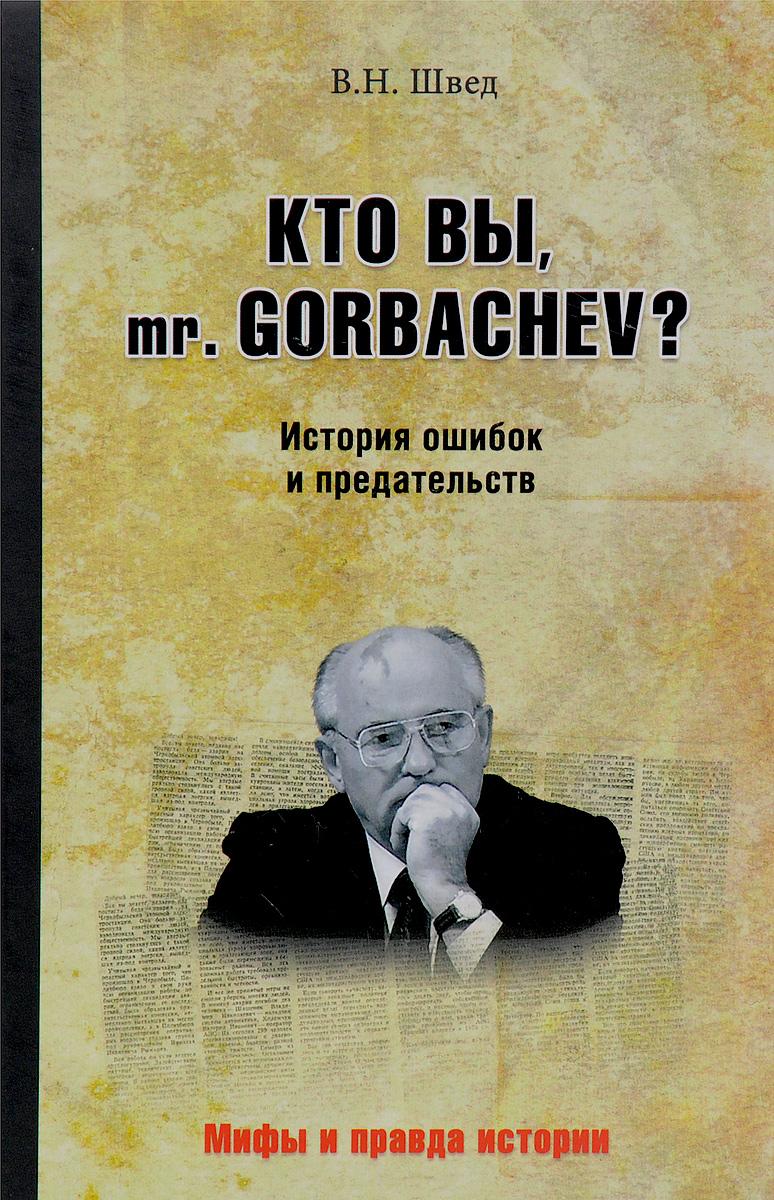 Фото В. Н. Швед Кто вы mr. Gorbachev? История ошибок и предательств. Купить  в РФ