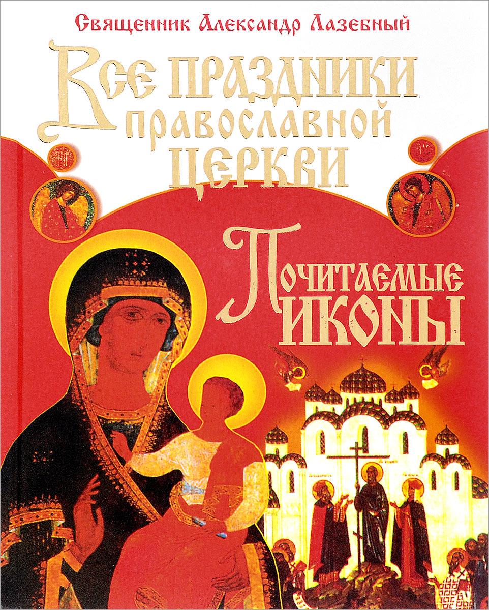 Фото Священник Александр Лазебный Все праздники православной церкви. Почитаемые иконы. Купить  в РФ