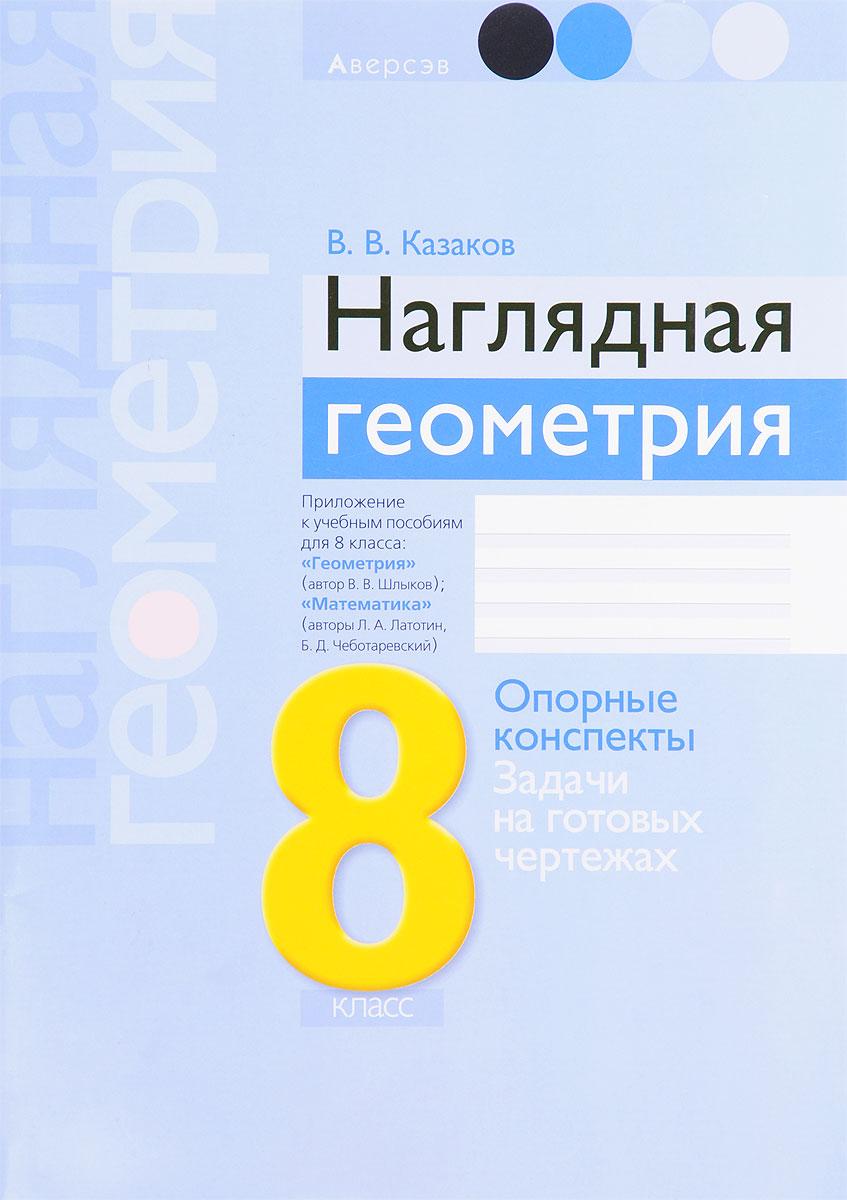 Фото В. В. Казаков Наглядная геометрия. 8 класс. Опорные конспекты. Задачи на готовых чертежах. Купить  в РФ