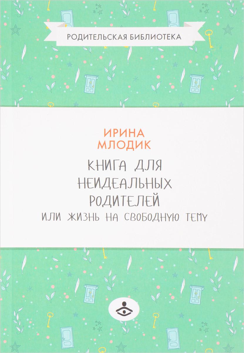 Фото И. Ю. Млодик Книга для неидеальных родителей или Жизнь на свободную тему. Купить  в РФ