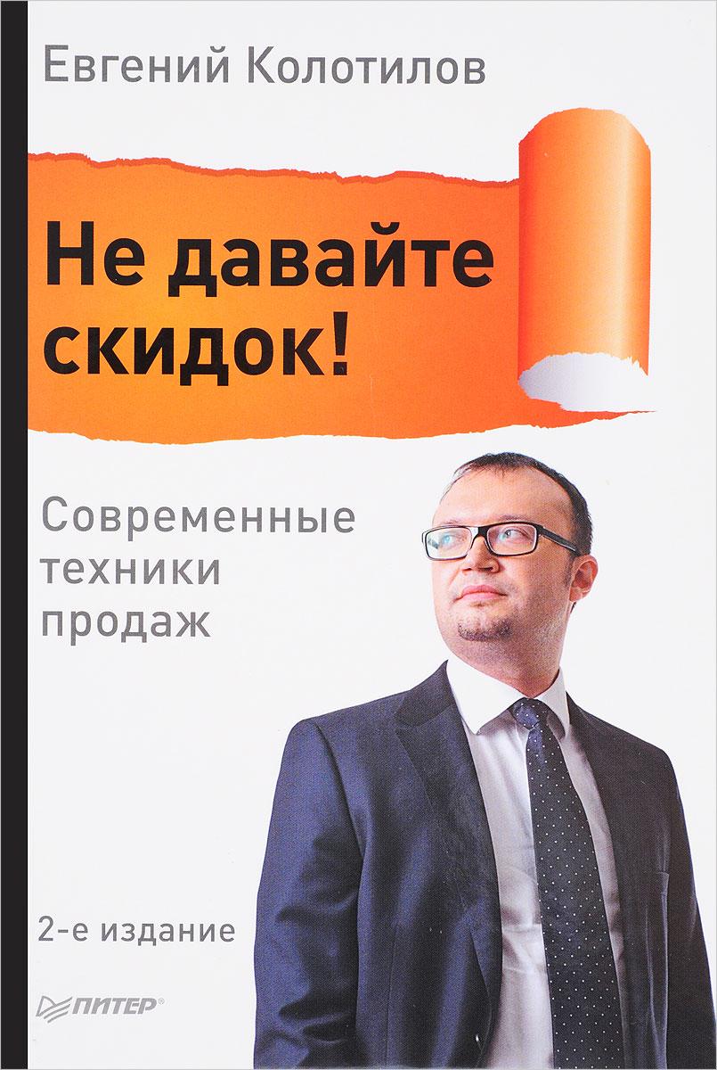 Фото Евгений Колотилов Не давайте скидок! Современные техники продаж. Купить  в РФ