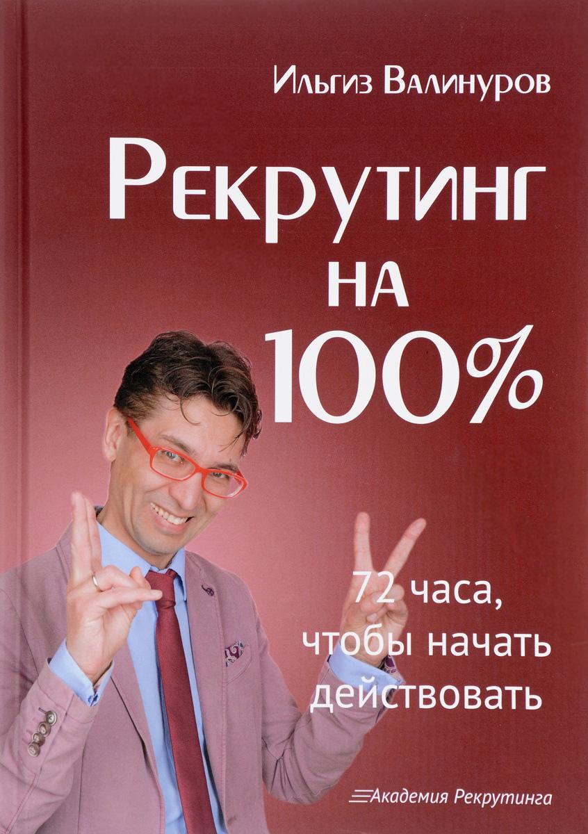 Фото Ильгиз Валинуров Рекрутинг на 100%. 72 часа, чтобы начать действовать. Купить  в РФ
