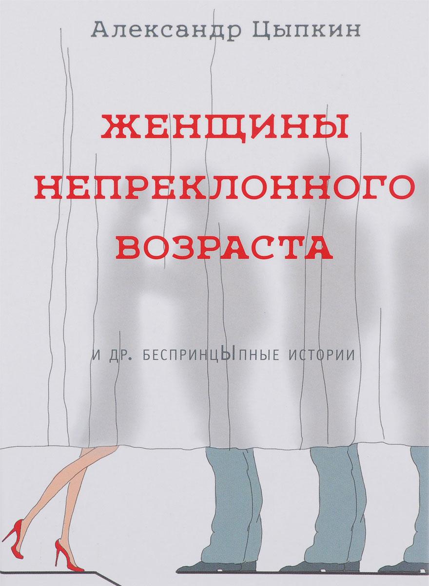 Фото Александр Цыпкин Женщины непреклонного возраста и др. беспринцЫпные рассказы. Купить  в РФ