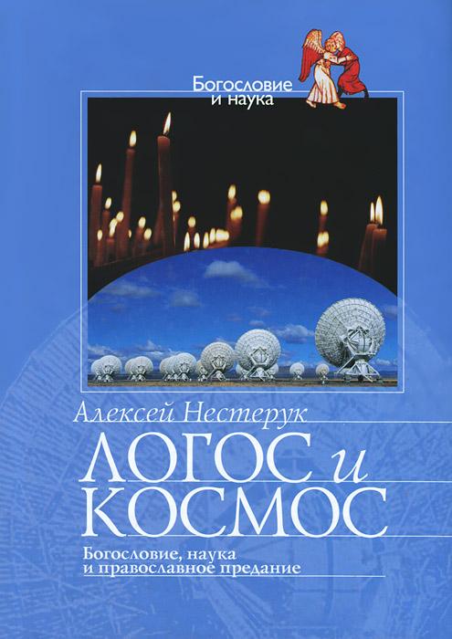 Фото Алексей Нестерук Логос и космос. Богословие, наука и православное предание. Купить  в РФ