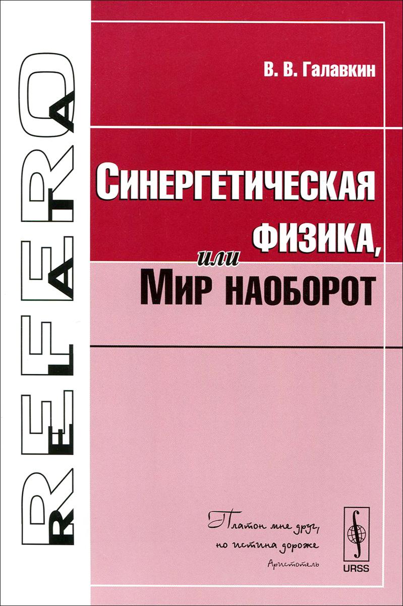Фото В. В. Галавкин Синергетическая физика, или Мир наоборот. Купить  в РФ
