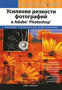 """Книга """"Усиление резкости фотографий в Adobe Photoshop"""" Брюс Фрейзер - купить книгу Real World Image Sharpening With Adobe Photoshop CS2 ISBN 978-5-8459-1284-8 с доставкой по почте в интернет-магазине Ozon.ru"""