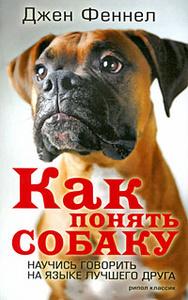 Книга Как понять собаку. Научись говорить на языке лучшего друга - купить книгу Джен Феннел с доставкой по выгодной цене