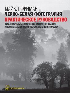 """Книга """"Черно-белая фотография. Практическое руководство"""" Майкл Фриман - купить книгу ISBN 978-5-98124-611-1 с доставкой по почте в интернет-магазине Ozon.ru"""