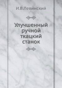 """""""Улучшенный ручной ткацкий станок"""", И.В. Левинский"""