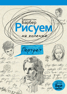 "Книга ""Рисуем на коленке портрет"" Баррингтон Барбер - купить книгу Essential Guide to Drawing Portraits ISBN 978-5-386-07236-0 с доставкой по почте в интернет-магазине OZON.ru"
