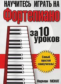 Норман Монат Научитесь играть на фортепиано за 10 уроков книги попурри научитесь играть на фортепиано за 10 уроков 9 е изд