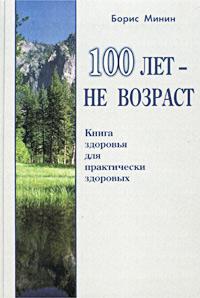 Борис Минин. 100 лет - не возраст. Книга здоровья для практически здоровых