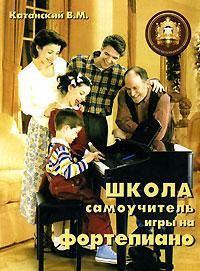 В. М. Катанский Школа - самоучитель игры на фортепиано петрова наталья владимировна современная школа игры на фортепиано