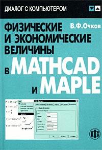 В. Ф. Очков Физические и экономические величины в Mathcad и Maple (+ CD-ROM) исаев ю практика использования системы mathcad в расчетах электрических и магнитных цепей