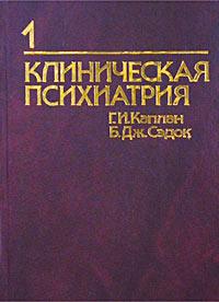 Г. И. Каплан, Б. Дж. Сэдок Клиническая психиатрия. Том 1