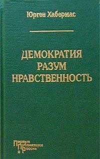 Юрген Хабермас Демократия. Разум. Нравственность