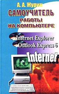 А. А. Журин Самоучитель работы на компьютере. Microsoft Internet Explorer, Outlook Express 6 юстас эклер прогрессивный самоучитель работы на компьютере