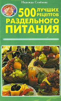 Надежда Семенова. 500 лучших рецептов раздельного питания