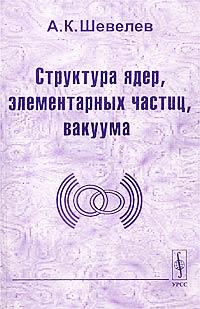 А. К. Шевелев Структура ядер, элементарных частиц, вакуума