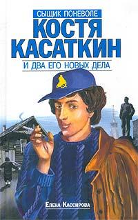 Елена Кассирова Сыщик поневоле Костя Касаткин и два его новых дела елена костина душевный разговор