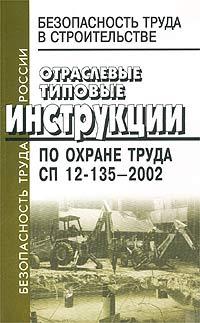 Безопасность труда в строительстве. Отраслевые типовые инструкции по охране труда. СП 12-135-2002