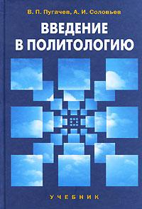Введение в политологию. В. П. Пугачев, А. И. Соловьев