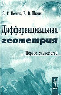 Э. Г. Позняк, Е. В. Шикин Дифференциальная геометрия. Первое знакомство а в васильев дифференциальная геометрия курс лекций по приложениям дифференциального исчисления к геометрии чит в имп казан ун те в 1904 г
