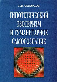 Л. В. Скворцов Гипотетический эзотеризм и гуманитарное самосознание. Избранные труды самосознание и культура