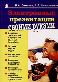 П. А. Ломакин, А. В. Севостьянов Электронные презентации своими руками