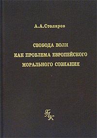 А. А. Столяров Свобода воли как проблема европейского морального сознания