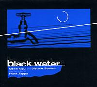 Алексей Айги,Дьетмар Боннен Black Water. Alexei Aigui And Dietmar Bonnen Play The Music Of Frank Zappa the music of frank mills