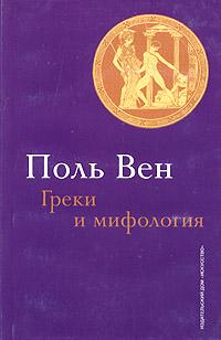Поль Вен Греки и мифология: вера или неверие?
