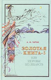 А. М. Тартак Золотая книга-5, или Здоровье без лекарств тартак а м золотая книга 4 или здоровье без лекарств