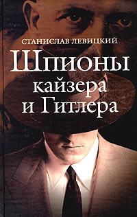 Станислав Левицкий Шпионы кайзера и Гитлера фельдмаршалы гитлера и их битвы