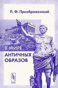 Zakazat.ru: В мире античных образов. П. Ф. Преображенский