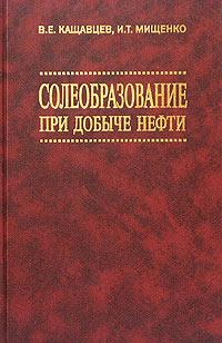 Солеобразование при добыче нефти. В. Е. Кащавцев, И. Т. Мищенко