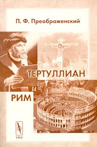 Тертуллиан и Рим. П. Ф. Преображенский