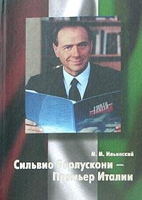 М. М. Ильинский Сильвио Берлускони - Премьер Италии николай азаров украина на перепутье записки премьер министра
