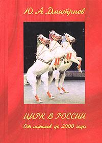 Ю. А. Дмитриев Цирк в России. От истоков до 2000 года дмитриев ю русский цирк